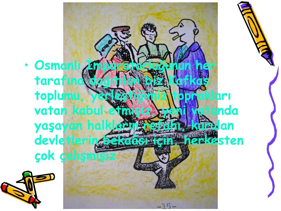 •O•Osmanlı İmparatorluğunun her tarafına dağıtılan biz Kafkas toplumu, yerleştiğimiz toprakları vatan kabul etmişiz, yeni vatanda yaşayan halkların re