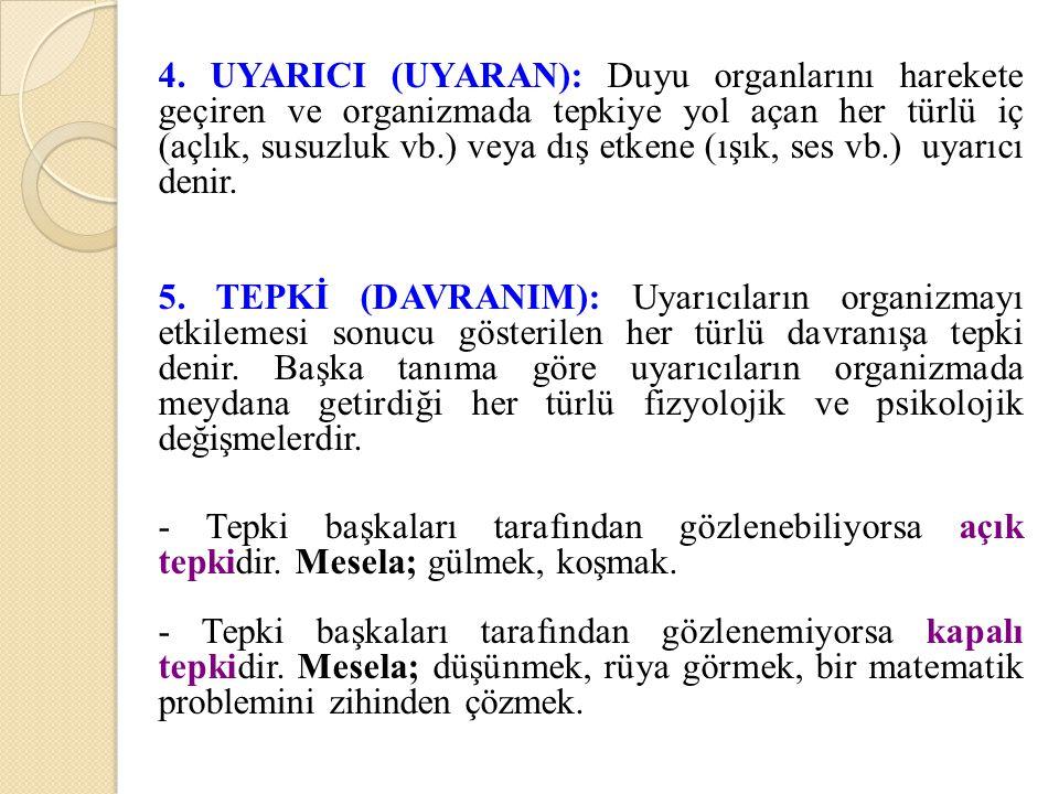 4. UYARICI (UYARAN): Duyu organlarını harekete geçiren ve organizmada tepkiye yol açan her türlü iç (açlık, susuzluk vb.) veya dış etkene (ışık, ses v