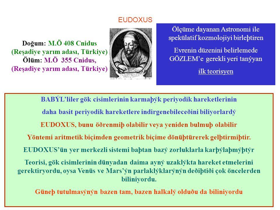 Doğum: M.Ö 408 Cnidus (Reşadiye yarım adası, Türkiye) Ölüm: M.Ö 355 Cnidus, (Reşadiye yarım adası, Türkiye) EUDOXUS Ölçüme dayanan Astronomi ile spekülatif kozmolojiyi birleþtiren Evrenin düzenini belirlemede GÖZLEM'e gerekli yeri tanýyan ilk teorisyen BABÝL'liler gök cisimlerinin karmaþýk periyodik hareketlerinin daha basit periyodik hareketlere indirgenebileceðini biliyorlardý EUDOXUS, bunu öðrenmiþ olabilir veya yeniden bulmuþ olabilir Yöntemi aritmetik biçimden geometrik biçime dönüþtürerek gelþtirmiþtir.