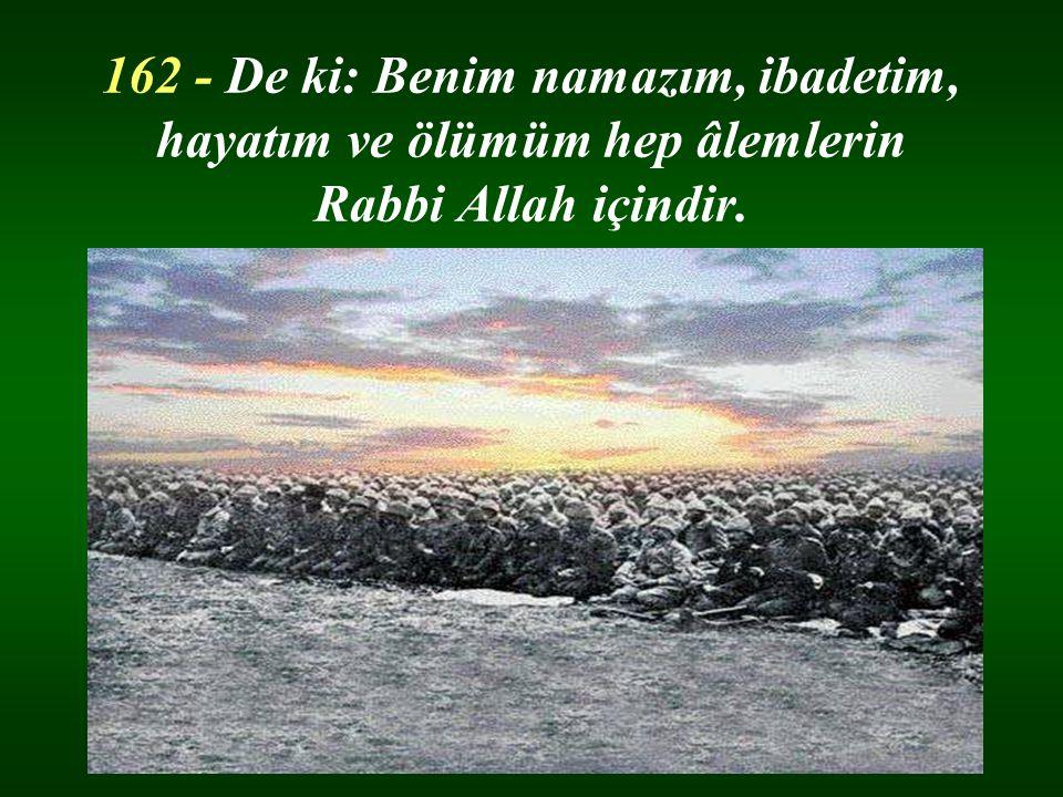 162 - De ki: Benim namazım, ibadetim, hayatım ve ölümüm hep âlemlerin Rabbi Allah içindir.