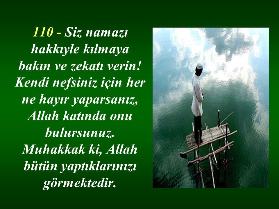 110 - Siz namazı hakkıyle kılmaya bakın ve zekatı verin.