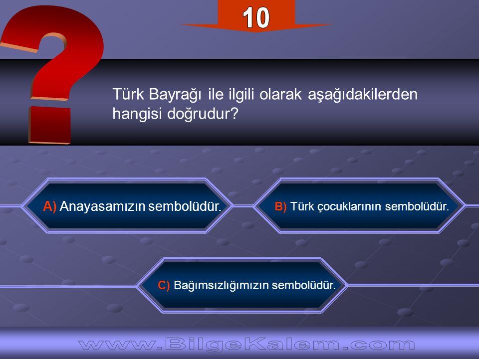 Türk Bayrağı ile ilgili olarak aşağıdakilerden hangisi doğrudur? A) Anayasamızın sembolüdür. B) Türk çocuklarının sembolüdür. C) Bağımsızlığımızın sem