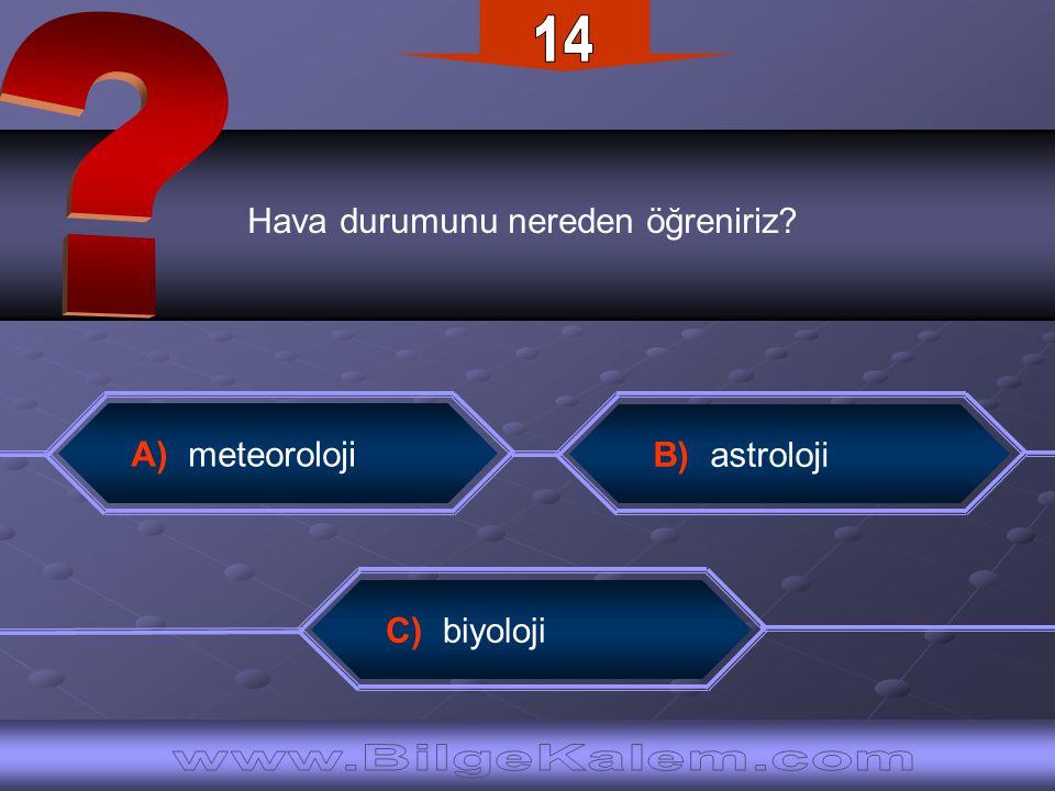Hava durumunu nereden öğreniriz? C) biyoloji B) astroloji A) meteoroloji