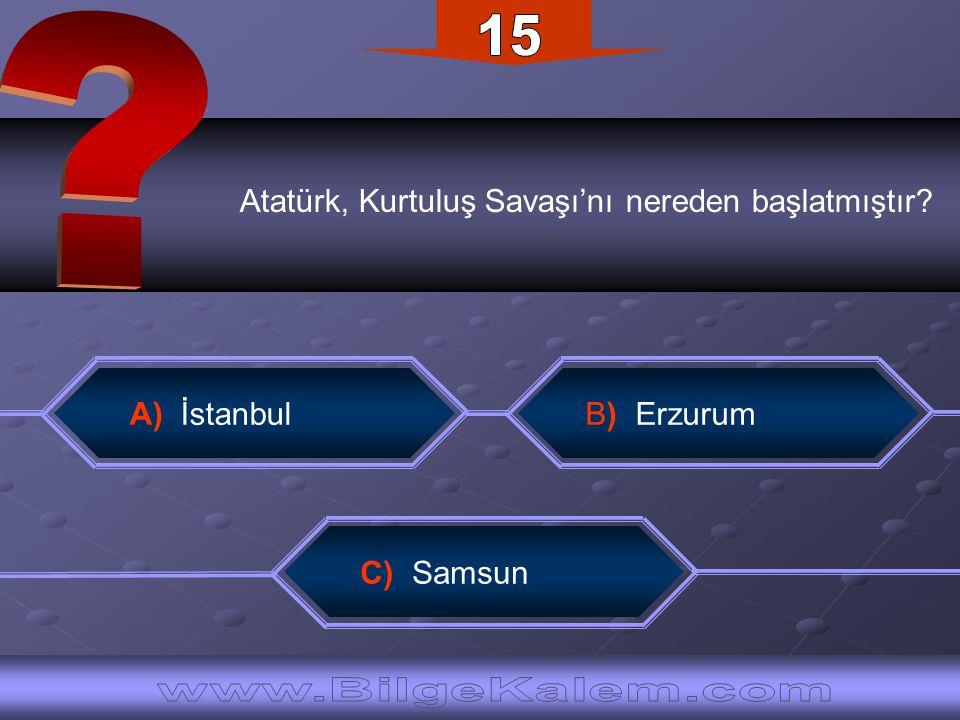 Atatürk, Kurtuluş Savaşı'nı nereden başlatmıştır? A) İstanbul B) Erzurum C) Samsun
