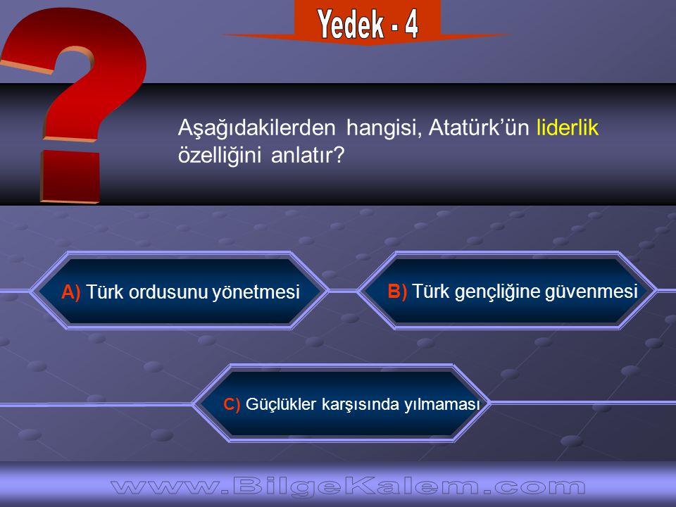 Aşağıdakilerden hangisi, Atatürk'ün liderlik özelliğini anlatır? C) Güçlükler karşısında yılmaması B) Türk gençliğine güvenmesi A) Türk ordusunu yönet