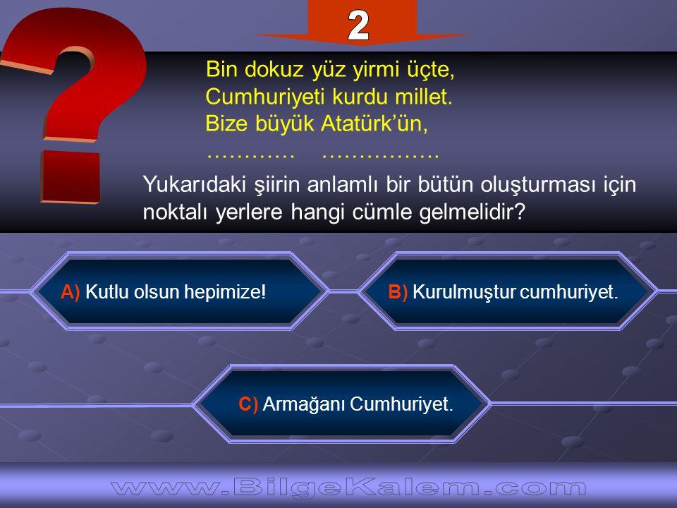 Bin dokuz yüz yirmi üçte, Cumhuriyeti kurdu millet. Bize büyük Atatürk'ün, ………… ……………. A) Kutlu olsun hepimize!B) Kurulmuştur cumhuriyet. C) Armağanı