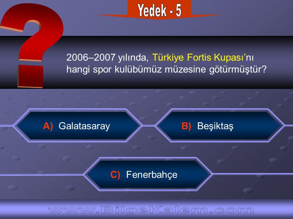 2006–2007 yılında, Türkiye Fortis Kupası'nı hangi spor kulübümüz müzesine götürmüştür? C) Fenerbahçe A) Galatasaray B) Beşiktaş