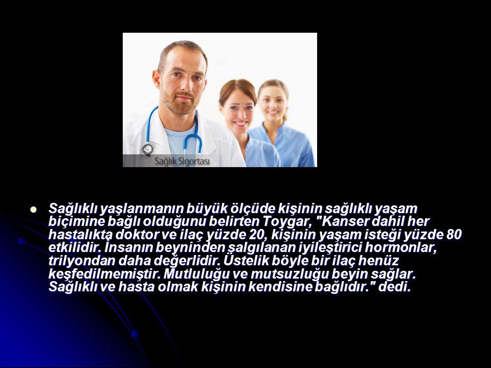  Sağlıklı yaşlanmanın büyük ölçüde kişinin sağlıklı yaşam biçimine bağlı olduğunu belirten Toygar,