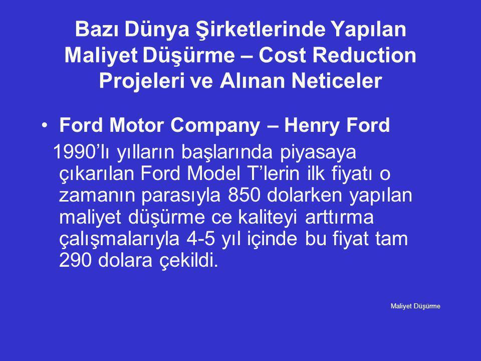 Bazı Dünya Şirketlerinde Yapılan Maliyet Düşürme – Cost Reduction Projeleri ve Alınan Neticeler •Ford Motor Company – Henry Ford 1990'lı yılların başl