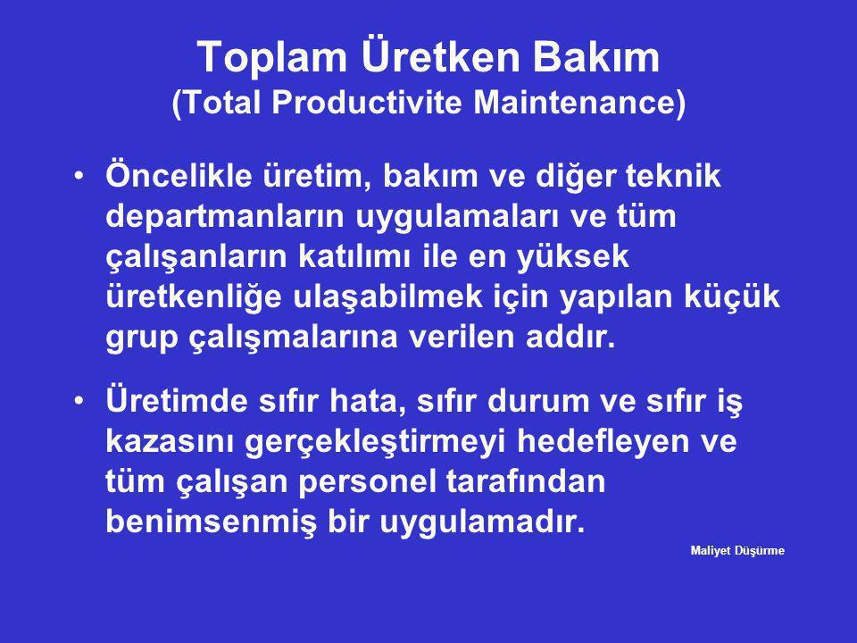 Toplam Üretken Bakım (Total Productivite Maintenance) •Öncelikle üretim, bakım ve diğer teknik departmanların uygulamaları ve tüm çalışanların katılım