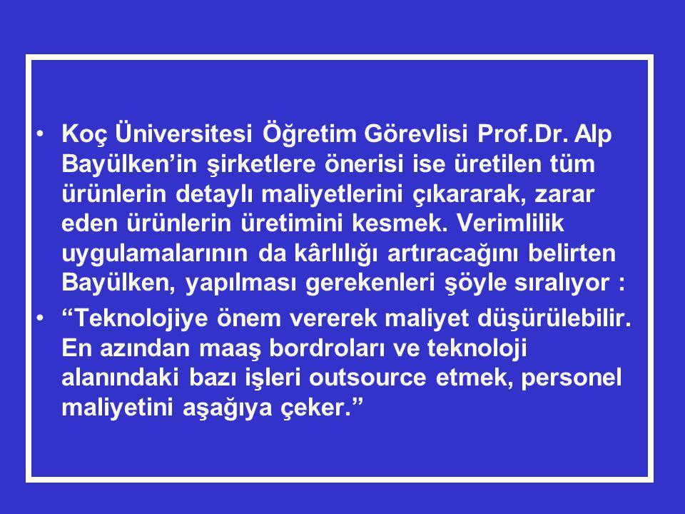 •Koç Üniversitesi Öğretim Görevlisi Prof.Dr. Alp Bayülken'in şirketlere önerisi ise üretilen tüm ürünlerin detaylı maliyetlerini çıkararak, zarar eden