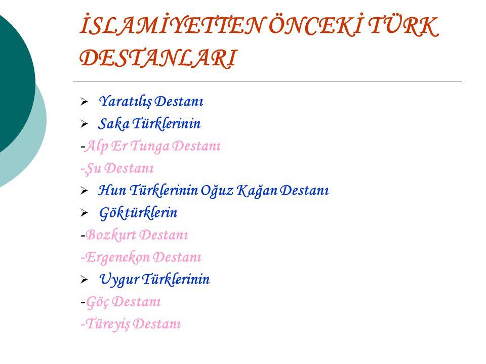 İSLAMİYETTEN ÖNCEKİ TÜRK DESTANLARI  Yaratılış Destanı  Saka Türklerinin -Alp Er Tunga Destanı -Şu Destanı  Hun Türklerinin Oğuz Kağan Destanı  Göktürklerin -Bozkurt Destanı -Ergenekon Destanı  Uygur Türklerinin -Göç Destanı -Türeyiş Destanı