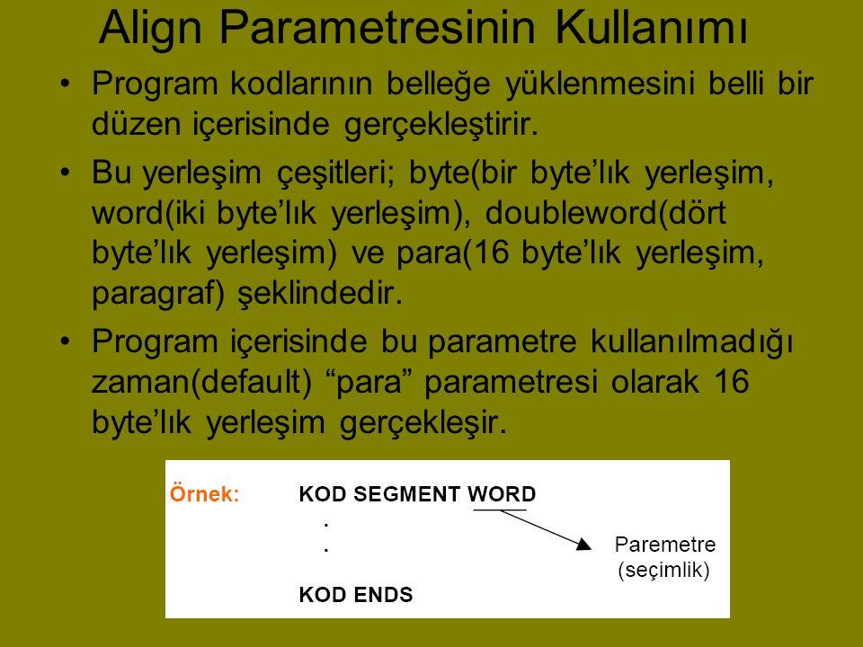 Align Parametresinin Kullanımı •Program kodlarının belleğe yüklenmesini belli bir düzen içerisinde gerçekleştirir. •Bu yerleşim çeşitleri; byte(bir by