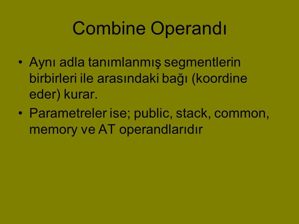 Combine Operandı •Aynı adla tanımlanmış segmentlerin birbirleri ile arasındaki bağı (koordine eder) kurar. •Parametreler ise; public, stack, common, m