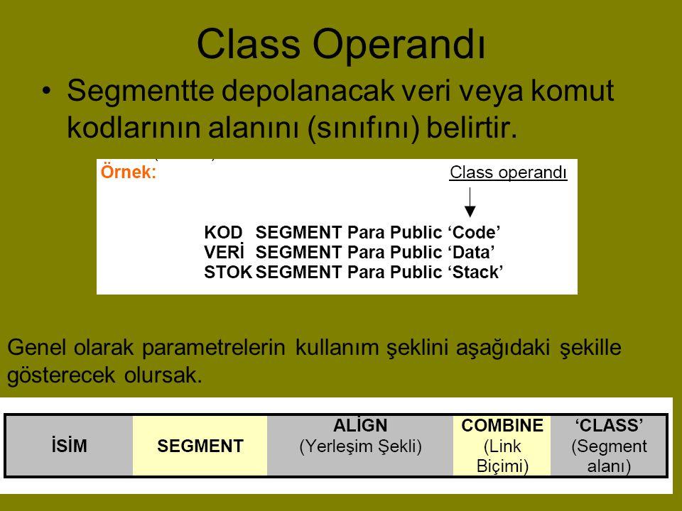 Class Operandı •Segmentte depolanacak veri veya komut kodlarının alanını (sınıfını) belirtir. Genel olarak parametrelerin kullanım şeklini aşağıdaki ş