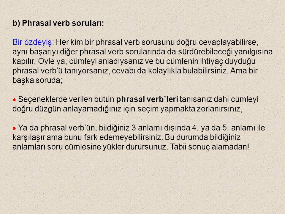 b) Phrasal verb soruları: Bir özdeyiş: Her kim bir phrasal verb sorusunu doğru cevaplayabilirse, aynı başarıyı diğer phrasal verb sorularında da sürdü