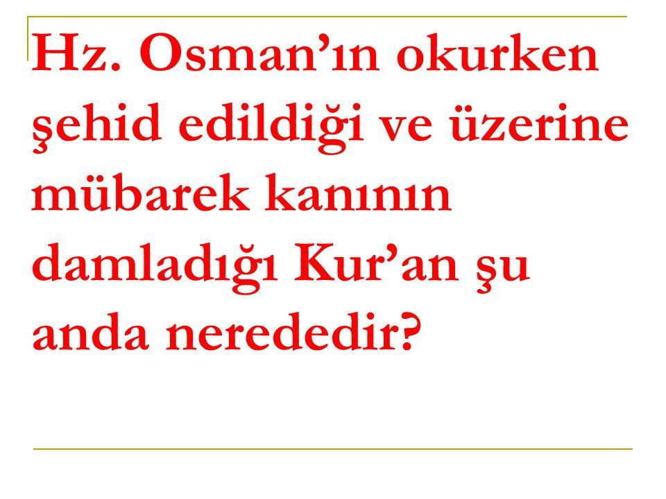 Hz. Osman'ın okurken şehid edildiği ve üzerine mübarek kanının damladığı Kur'an şu anda nerededir?