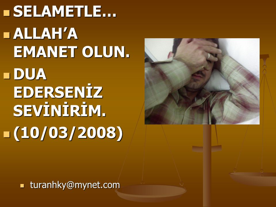  SELAMETLE…  ALLAH'A EMANET OLUN.  DUA EDERSENİZ SEVİNİRİM.  (10/03/2008)  turanhky@mynet.com