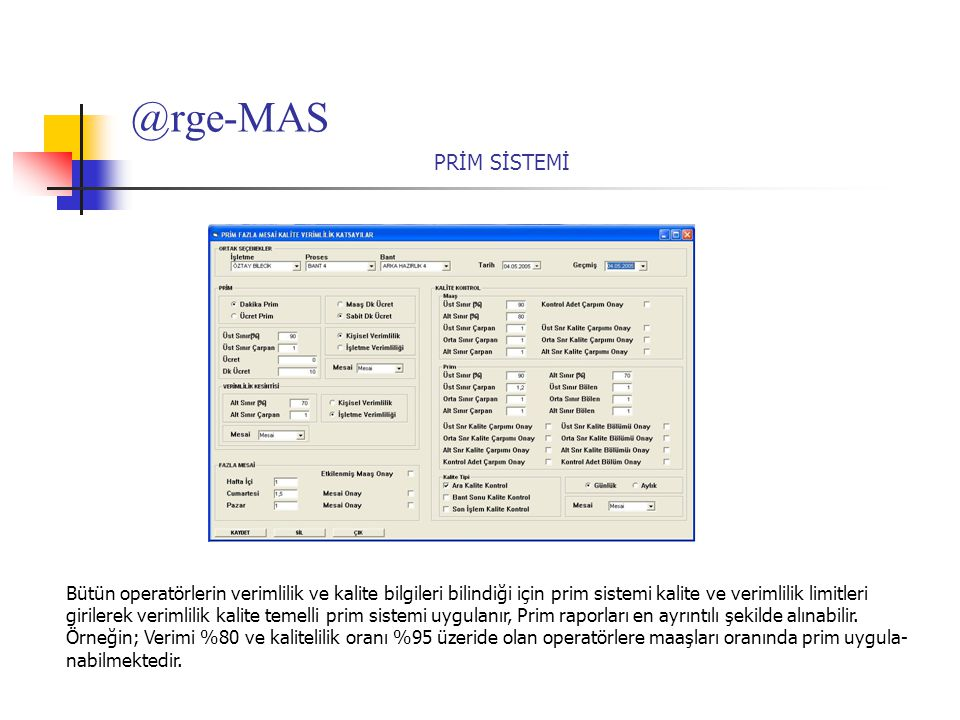 @rge-MAS PRİM SİSTEMİ Bütün operatörlerin verimlilik ve kalite bilgileri bilindiği için prim sistemi kalite ve verimlilik limitleri girilerek verimlilik kalite temelli prim sistemi uygulanır, Prim raporları en ayrıntılı şekilde alınabilir.
