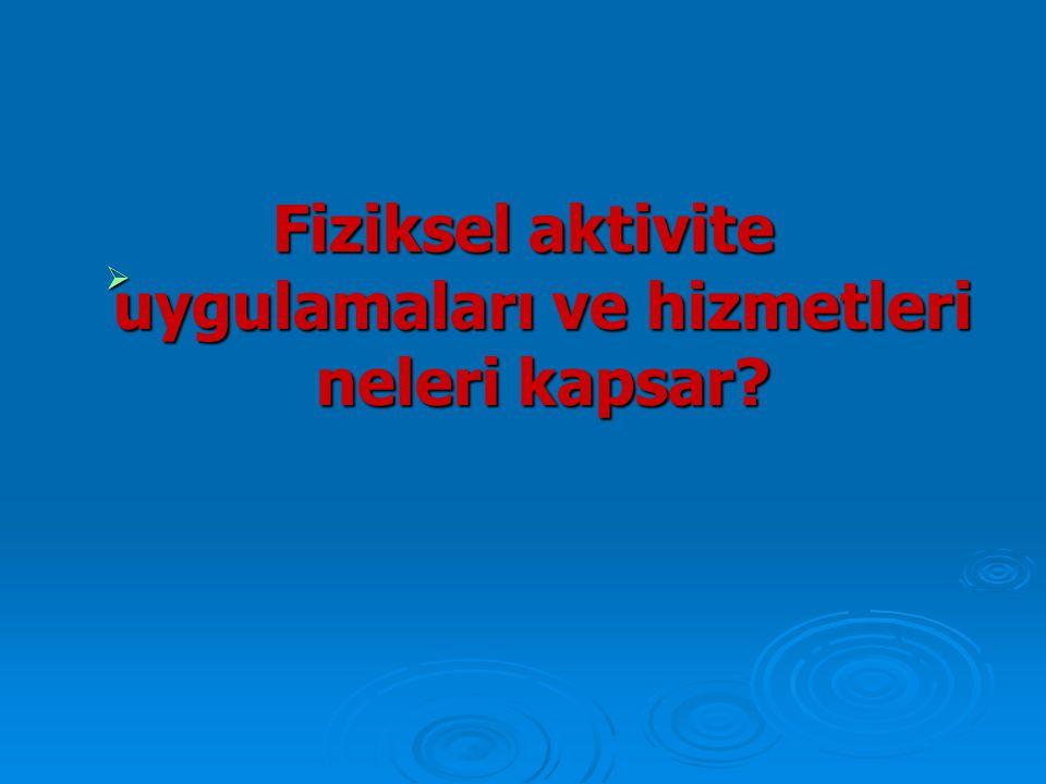  Fiziksel aktivite uygulamaları ve hizmetleri neleri kapsar?