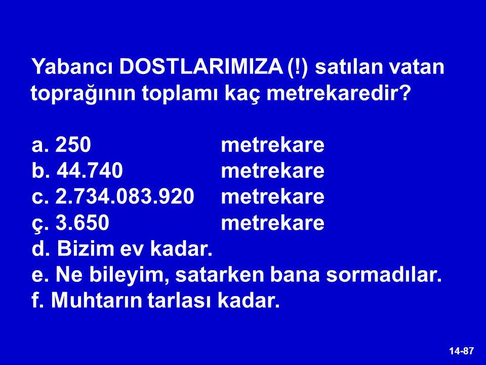 14-87 Yabancı DOSTLARIMIZA (!) satılan vatan toprağının toplamı kaç metrekaredir? a. 250 metrekare b. 44.740 metrekare c. 2.734.083.920 metrekare ç. 3