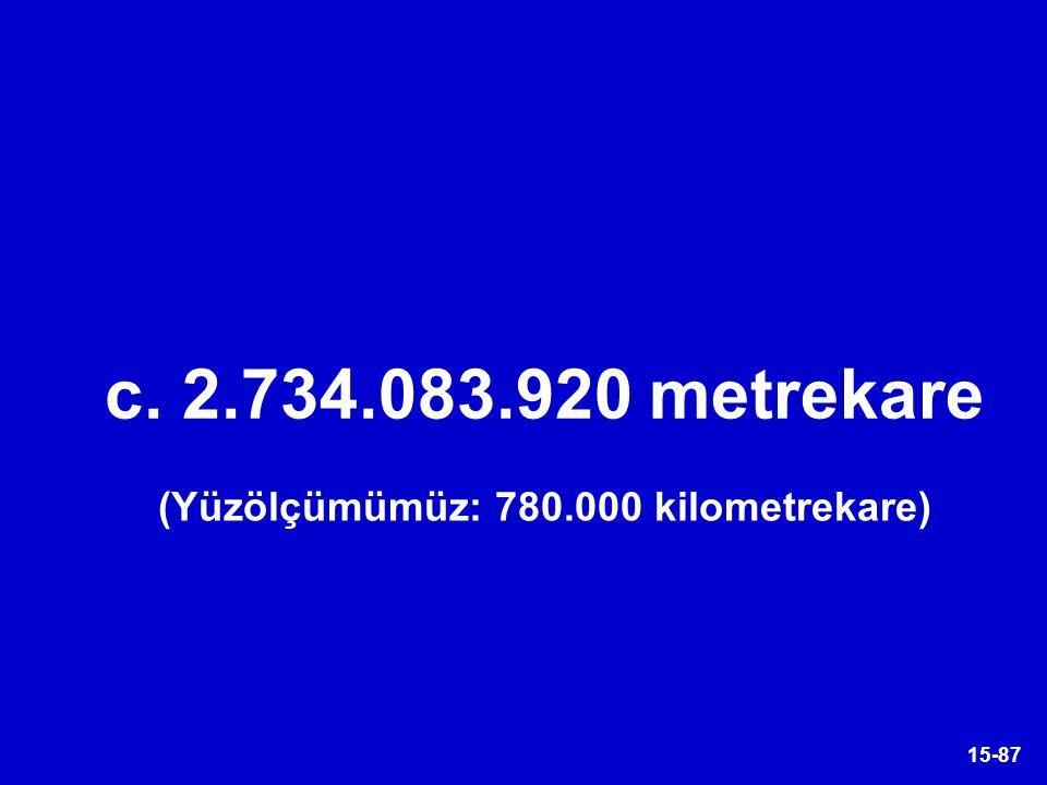 15-87 c. 2.734.083.920 metrekare (Yüzölçümümüz: 780.000 kilometrekare)