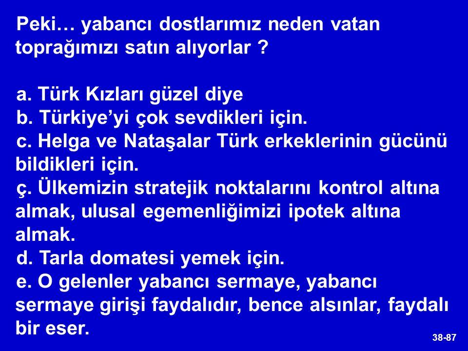 38-87 Peki… yabancı dostlarımız neden vatan toprağımızı satın alıyorlar ? a. Türk Kızları güzel diye b. Türkiye'yi çok sevdikleri için. c. Helga ve Na
