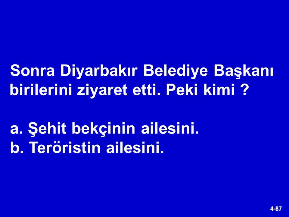 4-87 Sonra Diyarbakır Belediye Başkanı birilerini ziyaret etti. Peki kimi ? a. Şehit bekçinin ailesini. b. Teröristin ailesini.