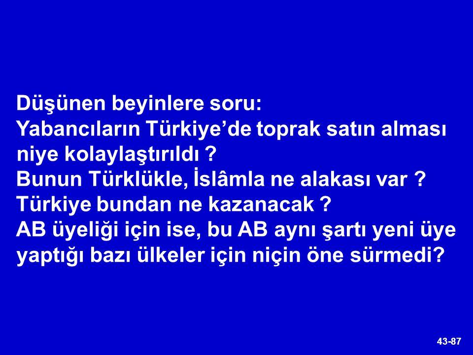 43-87 Düşünen beyinlere soru: Yabancıların Türkiye'de toprak satın alması niye kolaylaştırıldı ? Bunun Türklükle, İslâmla ne alakası var ? Türkiye bun