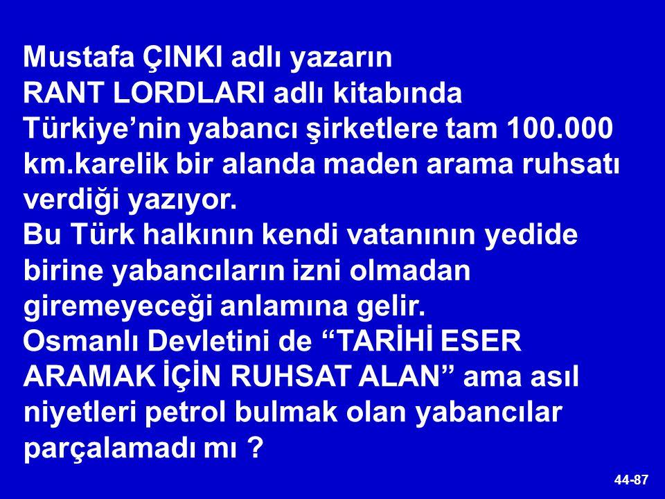 44-87 Mustafa ÇINKI adlı yazarın RANT LORDLARI adlı kitabında Türkiye'nin yabancı şirketlere tam 100.000 km.karelik bir alanda maden arama ruhsatı ver
