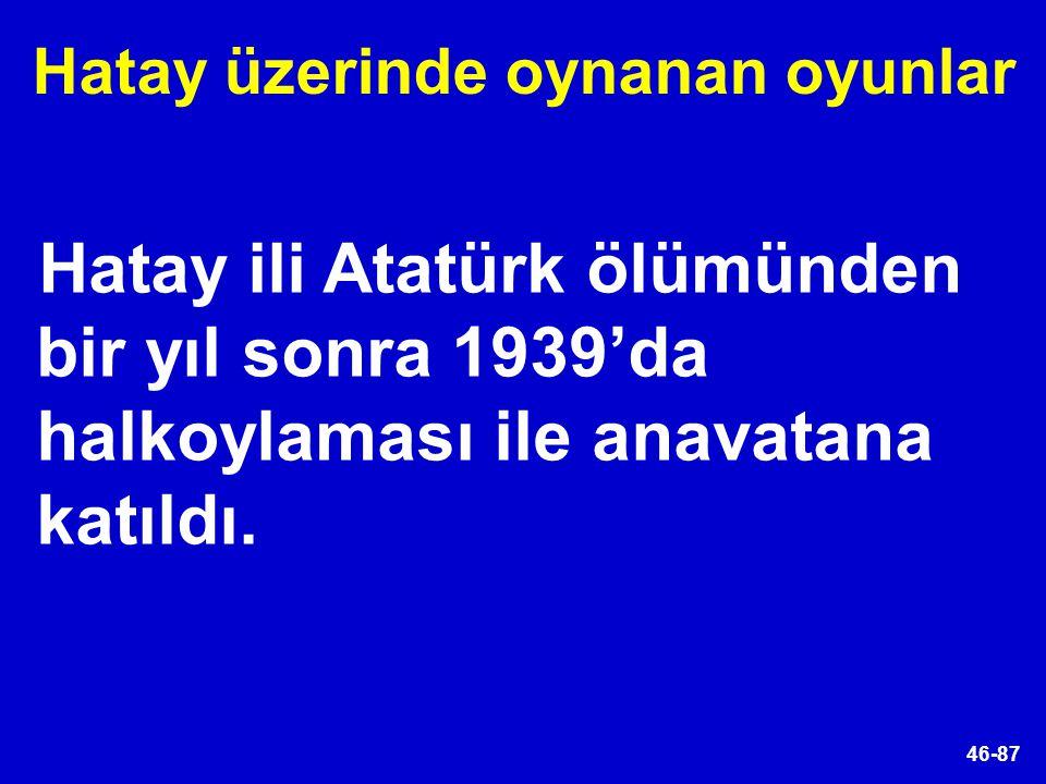46-87 Hatay ili Atatürk ölümünden bir yıl sonra 1939'da halkoylaması ile anavatana katıldı. Hatay üzerinde oynanan oyunlar