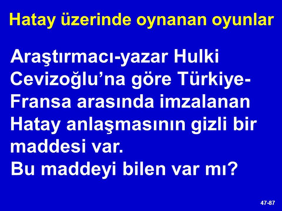 47-87 Araştırmacı-yazar Hulki Cevizoğlu'na göre Türkiye- Fransa arasında imzalanan Hatay anlaşmasının gizli bir maddesi var. Bu maddeyi bilen var mı?