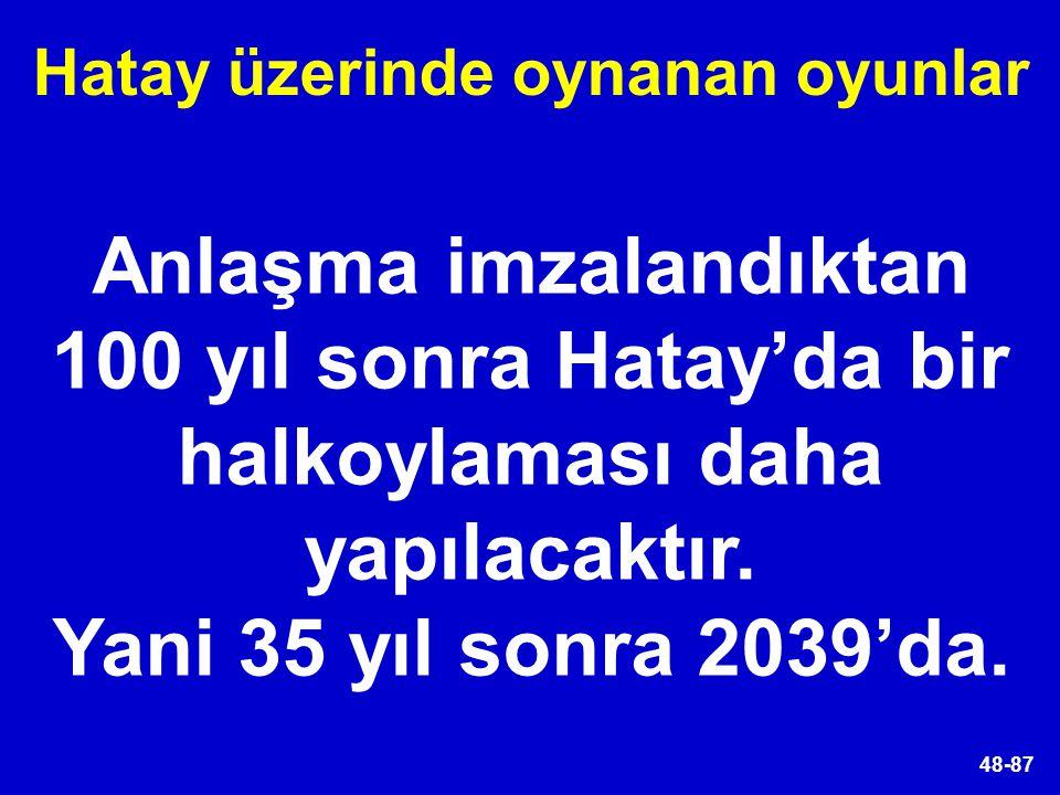 48-87 Anlaşma imzalandıktan 100 yıl sonra Hatay'da bir halkoylaması daha yapılacaktır. Yani 35 yıl sonra 2039'da. Hatay üzerinde oynanan oyunlar