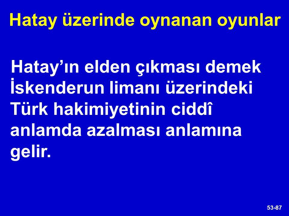 53-87 Hatay'ın elden çıkması demek İskenderun limanı üzerindeki Türk hakimiyetinin ciddî anlamda azalması anlamına gelir. Hatay üzerinde oynanan oyunl