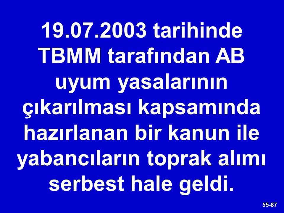 55-87 19.07.2003 tarihinde TBMM tarafından AB uyum yasalarının çıkarılması kapsamında hazırlanan bir kanun ile yabancıların toprak alımı serbest hale