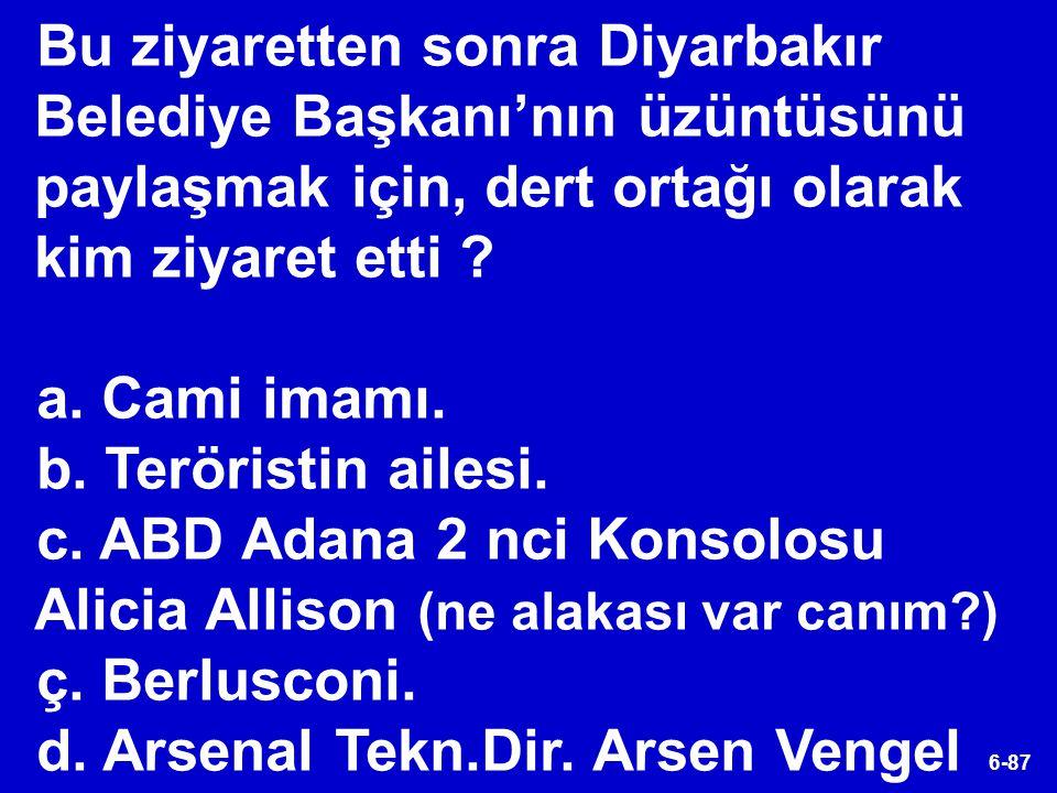 6-87 Bu ziyaretten sonra Diyarbakır Belediye Başkanı'nın üzüntüsünü paylaşmak için, dert ortağı olarak kim ziyaret etti ? a. Cami imamı. b. Teröristin