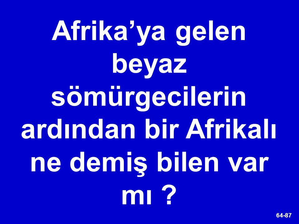 64-87 Afrika'ya gelen beyaz sömürgecilerin ardından bir Afrikalı ne demiş bilen var mı ?