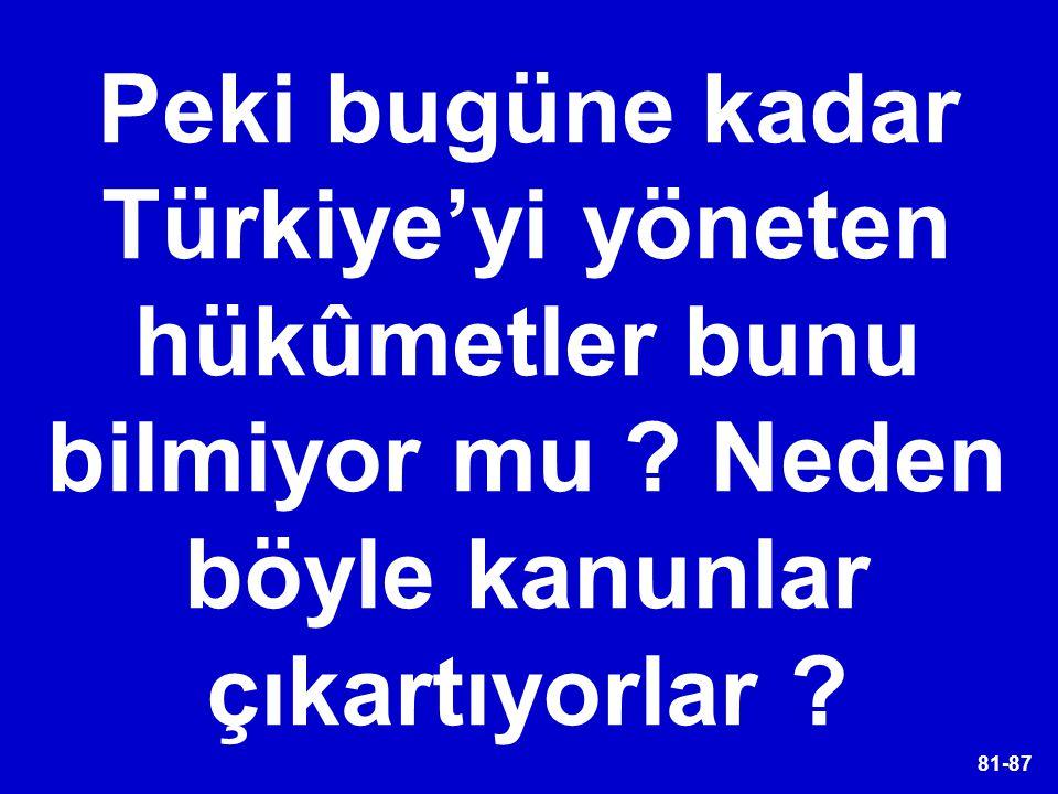 81-87 Peki bugüne kadar Türkiye'yi yöneten hükûmetler bunu bilmiyor mu ? Neden böyle kanunlar çıkartıyorlar ?