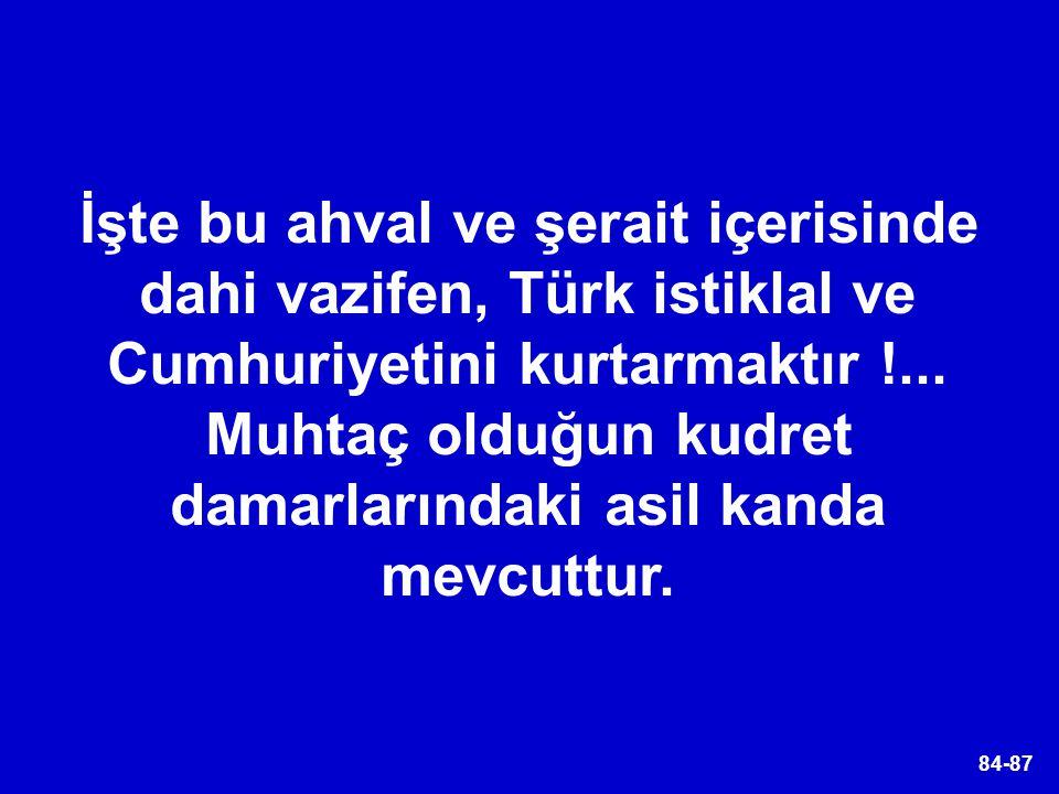 84-87 İşte bu ahval ve şerait içerisinde dahi vazifen, Türk istiklal ve Cumhuriyetini kurtarmaktır !... Muhtaç olduğun kudret damarlarındaki asil kand
