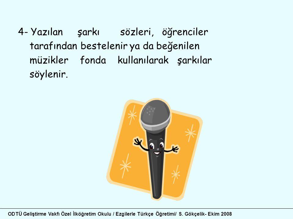 4- Yazılan şarkı sözleri, öğrenciler tarafından bestelenir ya da beğenilen müzikler fonda kullanılarak şarkılar söylenir. ODTÜ Geliştirme Vakfı Özel İ