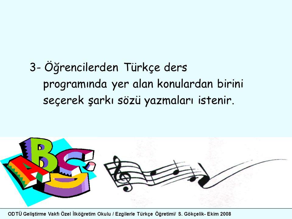 3- Öğrencilerden Türkçe ders programında yer alan konulardan birini seçerek şarkı sözü yazmaları istenir. ODTÜ Geliştirme Vakfı Özel İlköğretim Okulu