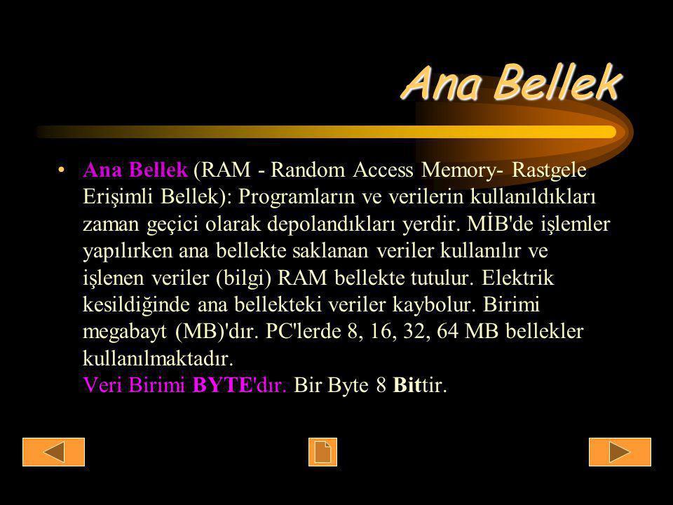 Ana Bellek •Ana Bellek (RAM - Random Access Memory- Rastgele Erişimli Bellek): Programların ve verilerin kullanıldıkları zaman geçici olarak depolandıkları yerdir.