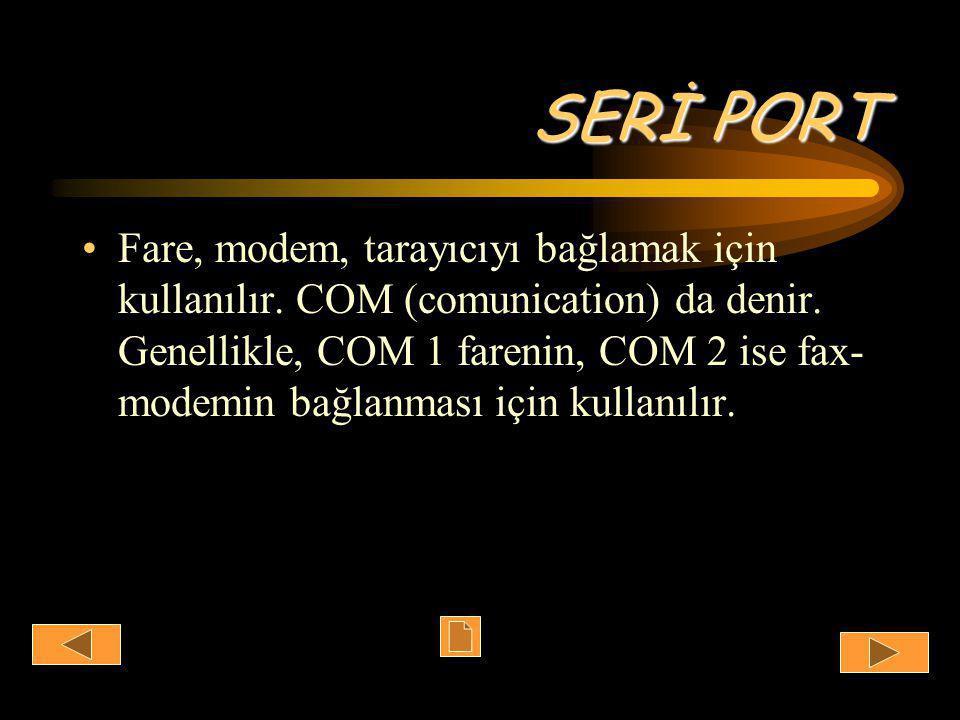 SERİ PORT •Fare, modem, tarayıcıyı bağlamak için kullanılır.