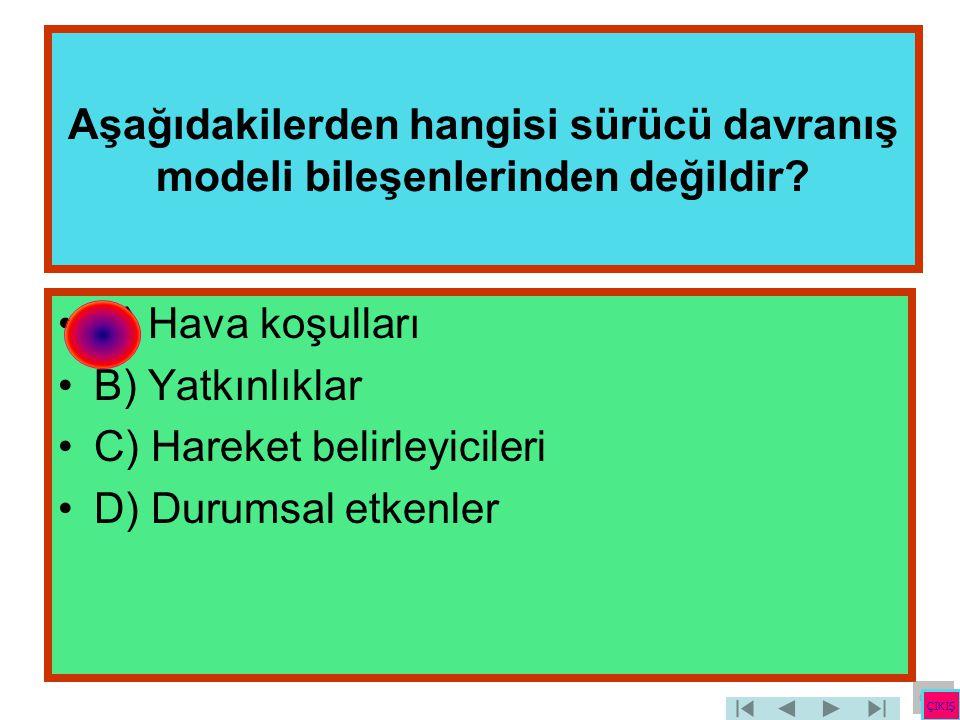 Aşağıdakilerden hangisi sürücü davranış modeli bileşenlerinden değildir? •A) Hava koşulları •B) Yatkınlıklar •C) Hareket belirleyicileri •D) Durumsal
