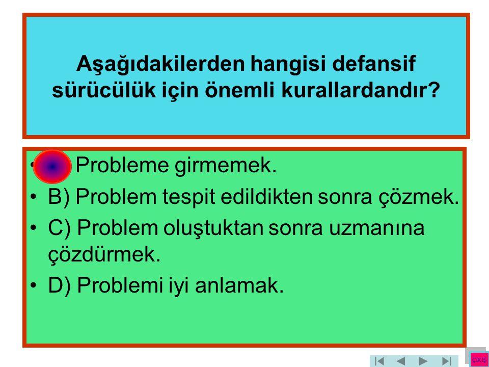 Aşağıdakilerden hangisi defansif sürücülük için önemli kurallardandır? •A) Probleme girmemek. •B) Problem tespit edildikten sonra çözmek. •C) Problem