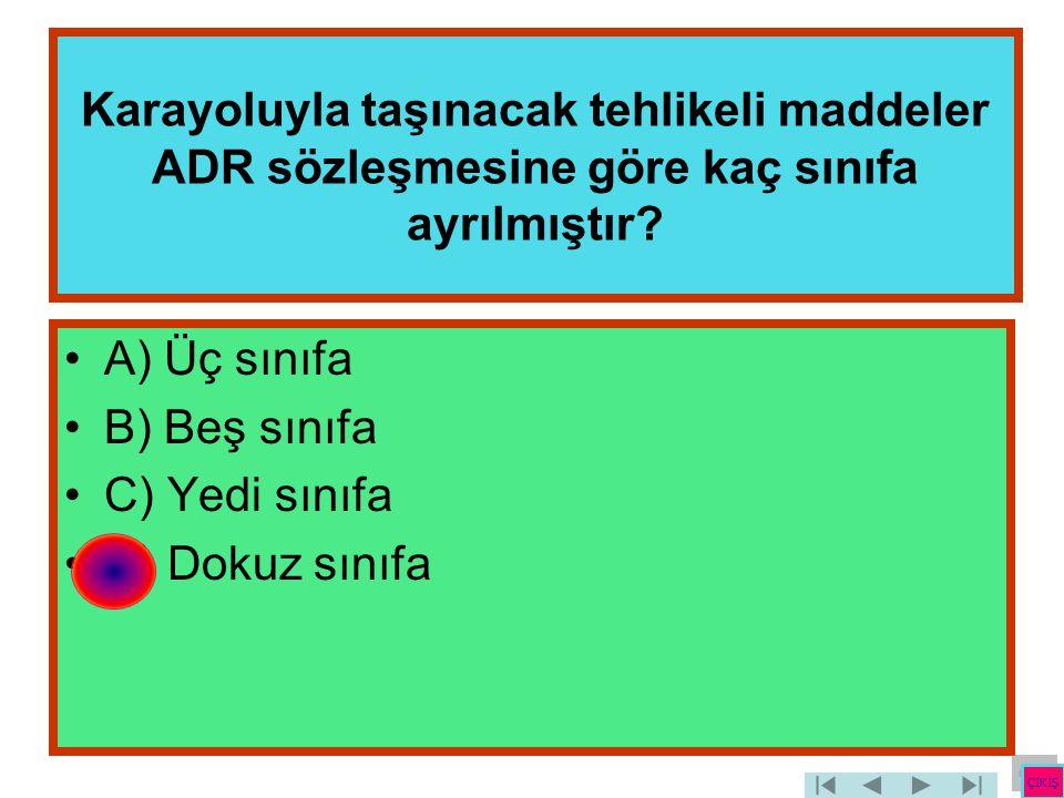 Karayoluyla taşınacak tehlikeli maddeler ADR sözleşmesine göre kaç sınıfa ayrılmıştır? •A) Üç sınıfa •B) Beş sınıfa •C) Yedi sınıfa •D) Dokuz sınıfa Ç