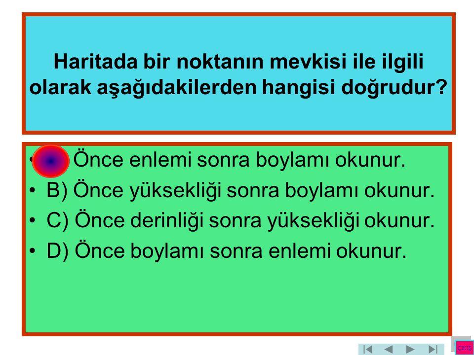 Haritada bir noktanın mevkisi ile ilgili olarak aşağıdakilerden hangisi doğrudur? •A) Önce enlemi sonra boylamı okunur. •B) Önce yüksekliği sonra boyl