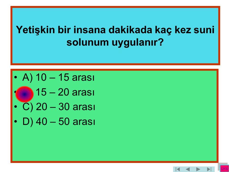 Yetişkin bir insana dakikada kaç kez suni solunum uygulanır? •A) 10 – 15 arası •B) 15 – 20 arası •C) 20 – 30 arası •D) 40 – 50 arası ÇIKIŞ