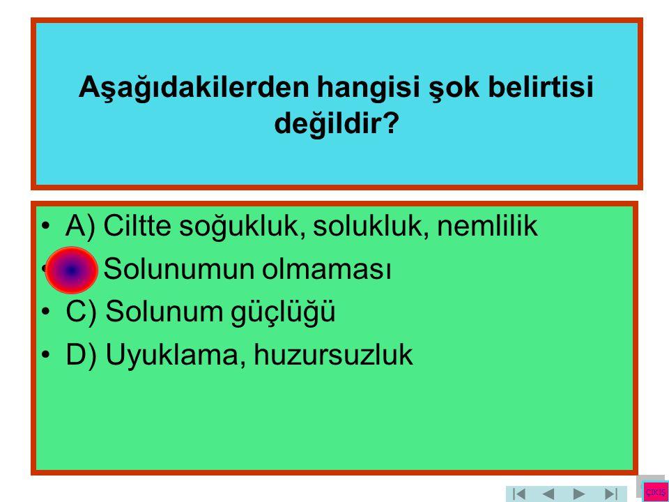 Aşağıdakilerden hangisi şok belirtisi değildir? •A) Ciltte soğukluk, solukluk, nemlilik •B) Solunumun olmaması •C) Solunum güçlüğü •D) Uyuklama, huzur