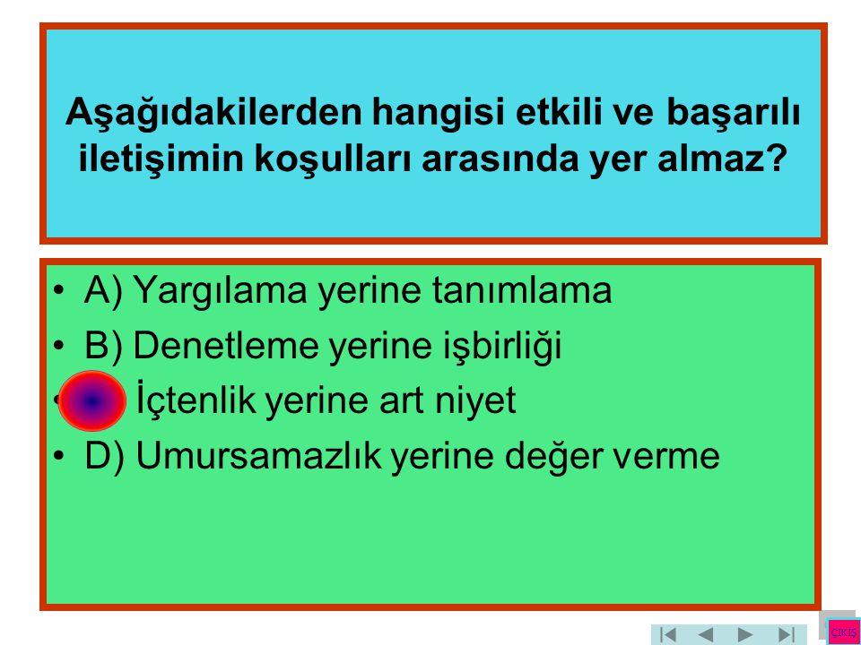Aşağıdakilerden hangisi etkili ve başarılı iletişimin koşulları arasında yer almaz? •A) Yargılama yerine tanımlama •B) Denetleme yerine işbirliği •C)